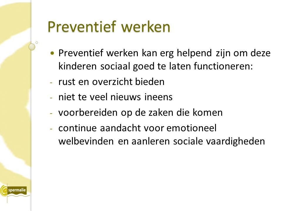 Preventief werken Preventief werken kan erg helpend zijn om deze kinderen sociaal goed te laten functioneren: - rust en overzicht bieden - niet te veel nieuws ineens - voorbereiden op de zaken die komen - continue aandacht voor emotioneel welbevinden en aanleren sociale vaardigheden
