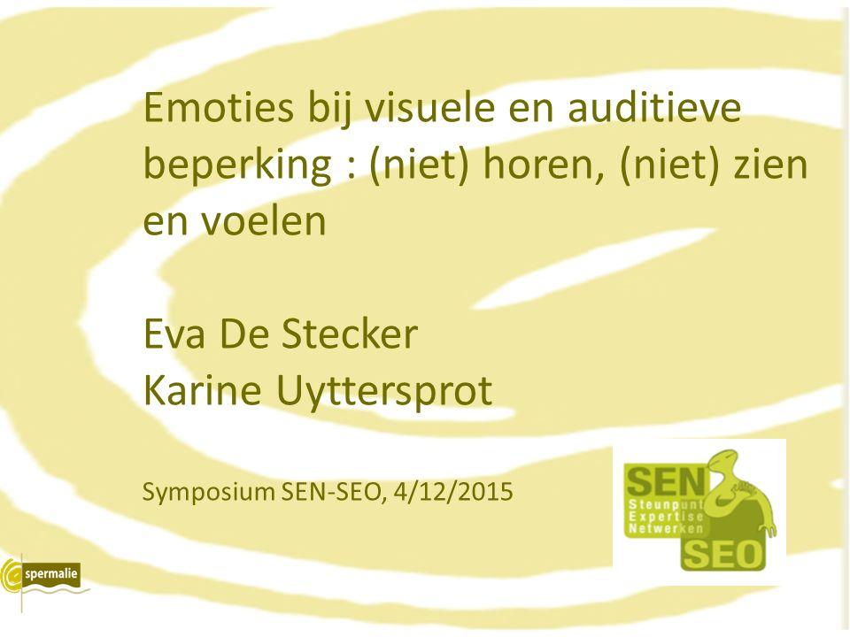 Emoties bij visuele en auditieve beperking : (niet) horen, (niet) zien en voelen Eva De Stecker Karine Uyttersprot Symposium SEN-SEO, 4/12/2015