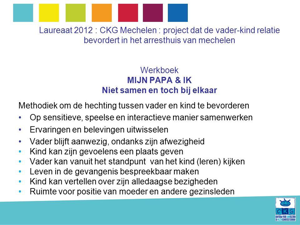 Laureaat 2012 : CKG Mechelen : project dat de vader-kind relatie bevordert in het arresthuis van mechelen Werkboek MIJN PAPA & IK Niet samen en toch bij elkaar Methodiek om de hechting tussen vader en kind te bevorderen Op sensitieve, speelse en interactieve manier samenwerken Ervaringen en belevingen uitwisselen Vader blijft aanwezig, ondanks zijn afwezigheid Kind kan zijn gevoelens een plaats geven Vader kan vanuit het standpunt van het kind (leren) kijken Leven in de gevangenis bespreekbaar maken Kind kan vertellen over zijn alledaagse bezigheden Ruimte voor positie van moeder en andere gezinsleden