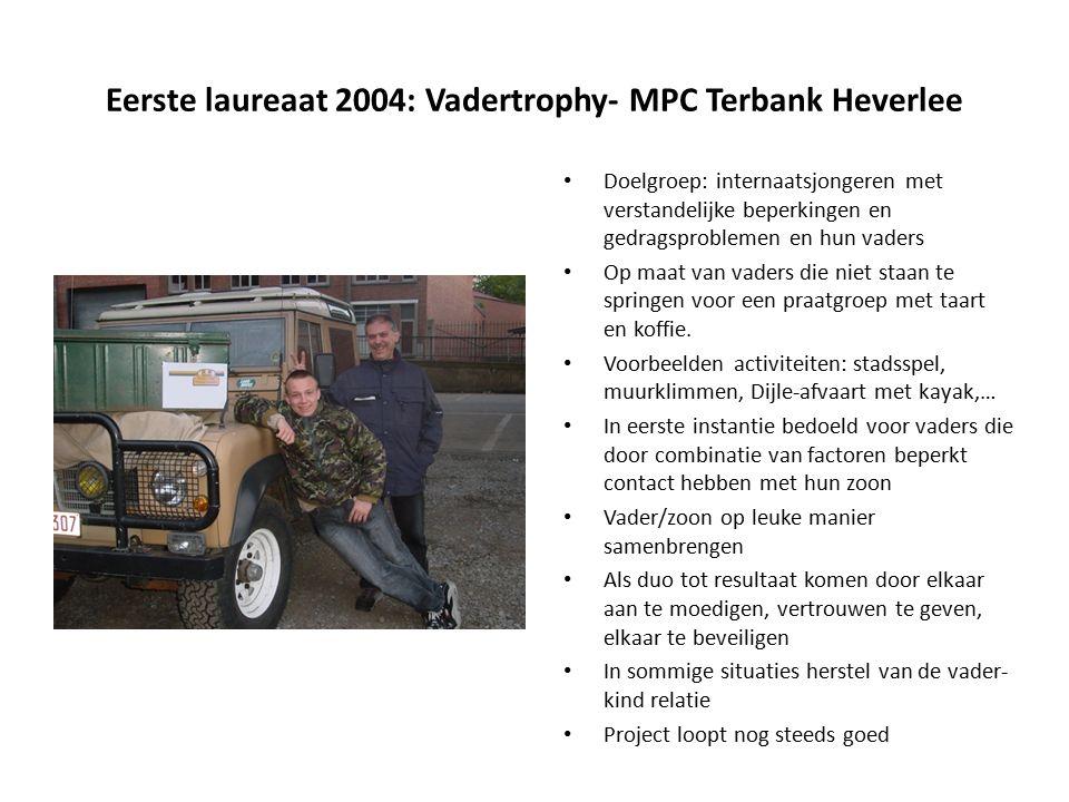Eerste laureaat 2004: Vadertrophy- MPC Terbank Heverlee Doelgroep: internaatsjongeren met verstandelijke beperkingen en gedragsproblemen en hun vaders Op maat van vaders die niet staan te springen voor een praatgroep met taart en koffie.