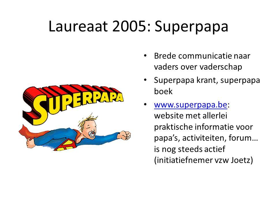Laureaat 2005: Superpapa Brede communicatie naar vaders over vaderschap Superpapa krant, superpapa boek www.superpapa.be: website met allerlei praktische informatie voor papa's, activiteiten, forum… is nog steeds actief (initiatiefnemer vzw Joetz) www.superpapa.be