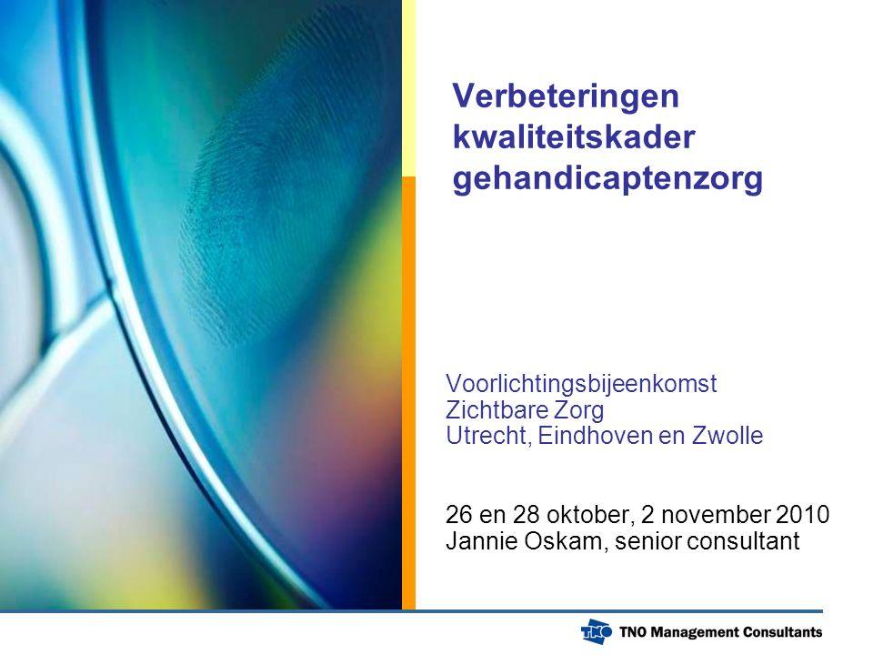 Verbeteringen kwaliteitskader gehandicaptenzorg Voorlichtingsbijeenkomst Zichtbare Zorg Utrecht, Eindhoven en Zwolle 26 en 28 oktober, 2 november 2010 Jannie Oskam, senior consultant