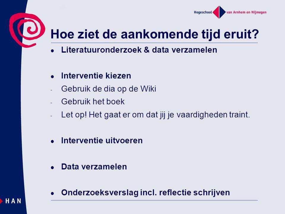 Hoe ziet de aankomende tijd eruit? Literatuuronderzoek & data verzamelen Interventie kiezen - Gebruik de dia op de Wiki - Gebruik het boek - Let op! H