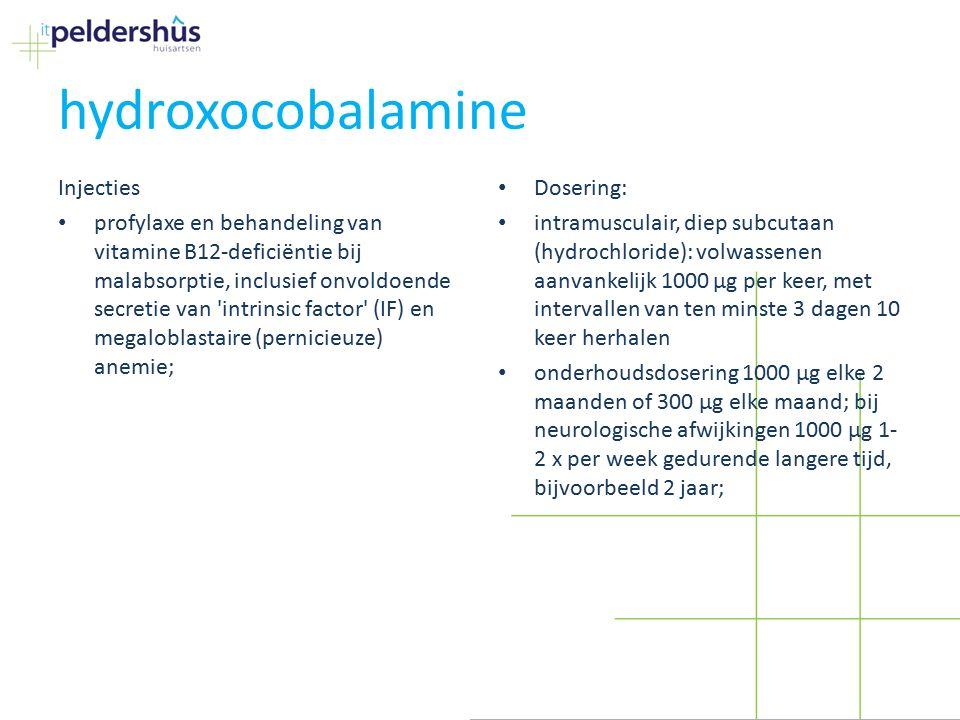 hydroxocobalamine Injecties profylaxe en behandeling van vitamine B12-deficiëntie bij malabsorptie, inclusief onvoldoende secretie van intrinsic factor (IF) en megaloblastaire (pernicieuze) anemie; Dosering: intramusculair, diep subcutaan (hydrochloride): volwassenen aanvankelijk 1000 µg per keer, met intervallen van ten minste 3 dagen 10 keer herhalen onderhoudsdosering 1000 µg elke 2 maanden of 300 µg elke maand; bij neurologische afwijkingen 1000 µg 1- 2 x per week gedurende langere tijd, bijvoorbeeld 2 jaar;