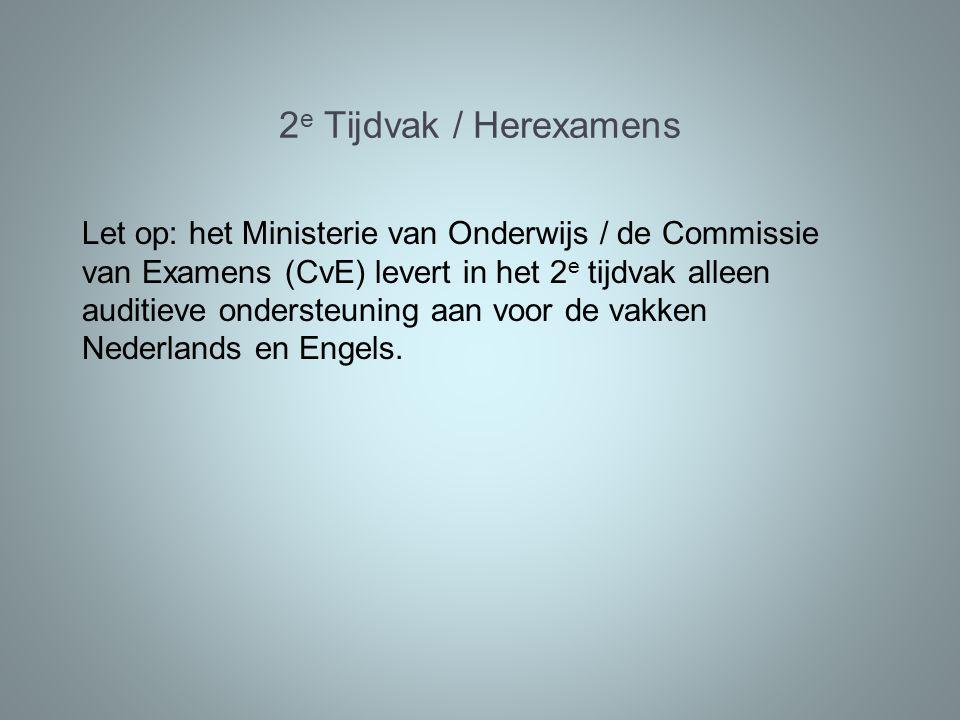 2 e Tijdvak / Herexamens Let op: het Ministerie van Onderwijs / de Commissie van Examens (CvE) levert in het 2 e tijdvak alleen auditieve ondersteuning aan voor de vakken Nederlands en Engels.