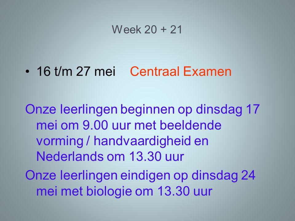 Week 20 + 21 16 t/m 27 mei Centraal Examen Onze leerlingen beginnen op dinsdag 17 mei om 9.00 uur met beeldende vorming / handvaardigheid en Nederlands om 13.30 uur Onze leerlingen eindigen op dinsdag 24 mei met biologie om 13.30 uur