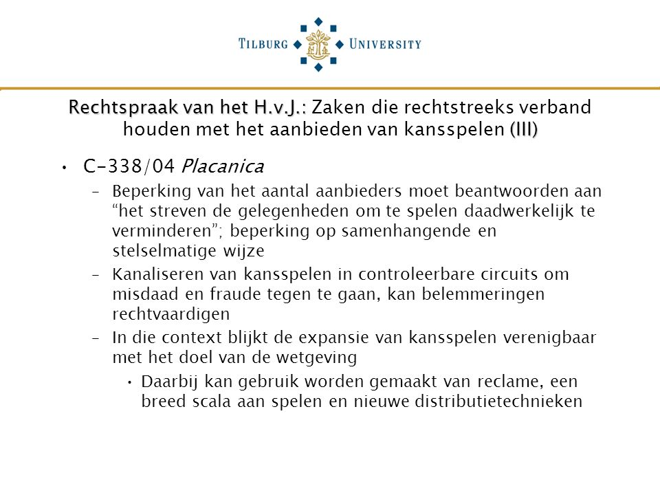 Rechtspraak van het H.v.J.: (III) Rechtspraak van het H.v.J.: Zaken die rechtstreeks verband houden met het aanbieden van kansspelen (III) C-338/04 Placanica –Beperking van het aantal aanbieders moet beantwoorden aan het streven de gelegenheden om te spelen daadwerkelijk te verminderen ; beperking op samenhangende en stelselmatige wijze –Kanaliseren van kansspelen in controleerbare circuits om misdaad en fraude tegen te gaan, kan belemmeringen rechtvaardigen –In die context blijkt de expansie van kansspelen verenigbaar met het doel van de wetgeving Daarbij kan gebruik worden gemaakt van reclame, een breed scala aan spelen en nieuwe distributietechnieken