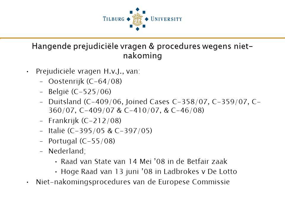 Hangende prejudiciële vragen & procedures wegens niet- nakoming Prejudiciële vragen H.v.J., van: –Oostenrijk (C-64/08) –België (C-525/06) –Duitsland (C-409/06, Joined Cases C-358/07, C-359/07, C- 360/07, C-409/07 & C-410/07, & C-46/08) –Frankrijk (C-212/08) –Italië (C-395/05 & C-397/05) –Portugal (C-55/08) –Nederland; Raad van State van 14 Mei '08 in de Betfair zaak Hoge Raad van 13 juni '08 in Ladbrokes v De Lotto Niet-nakomingsprocedures van de Europese Commissie