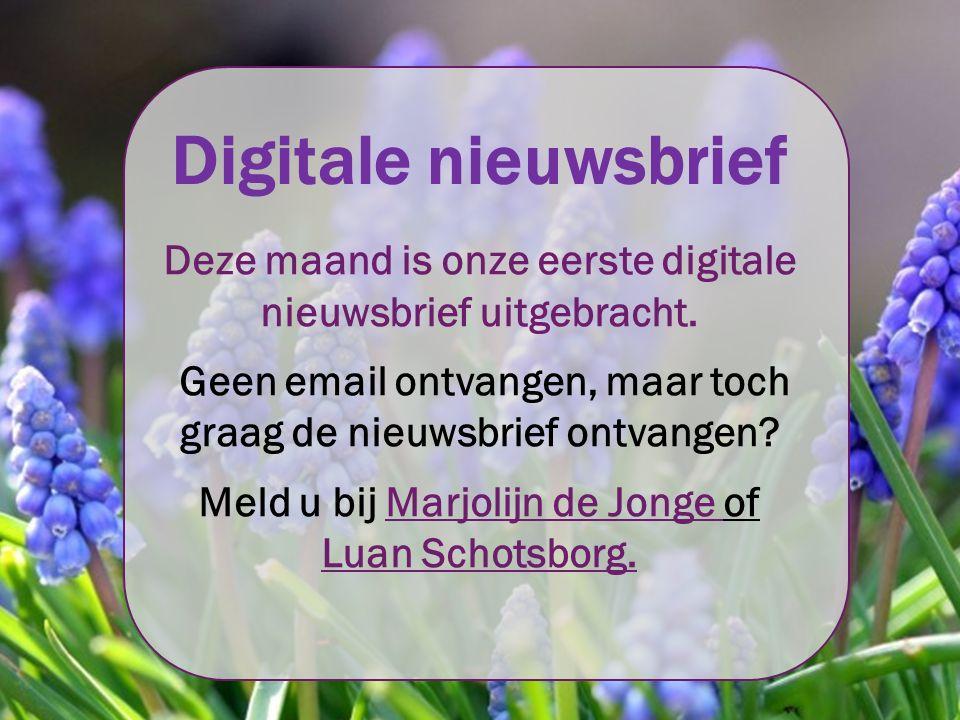 Digitale nieuwsbrief Deze maand is onze eerste digitale nieuwsbrief uitgebracht. Geen email ontvangen, maar toch graag de nieuwsbrief ontvangen? Meld