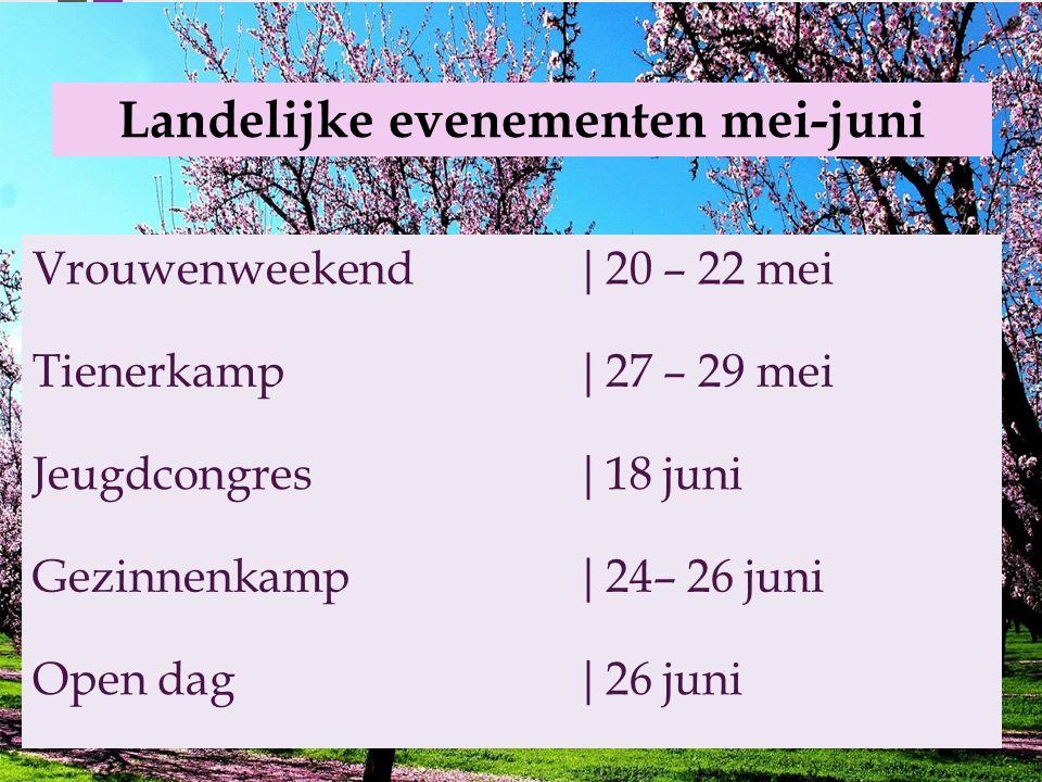 Landelijke evenementen mei-juni Vrouwenweekend|20 – 22 mei Tienerkamp|27 – 29 mei Jeugdcongres|18 juni Gezinnenkamp|24– 26 juni Open dag|26 juni