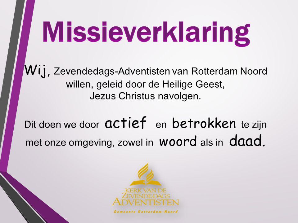 Wij, Zevendedags-Adventisten van Rotterdam Noord willen, geleid door de Heilige Geest, Jezus Christus navolgen. Dit doen we door actief en betrokken t