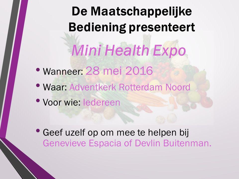 De Maatschappelijke Bediening presenteert Mini Health Expo Wanneer: 28 mei 2016 Waar: Adventkerk Rotterdam Noord Voor wie: Iedereen Geef uzelf op om mee te helpen bij Genevieve Espacia of Devlin Buitenman.