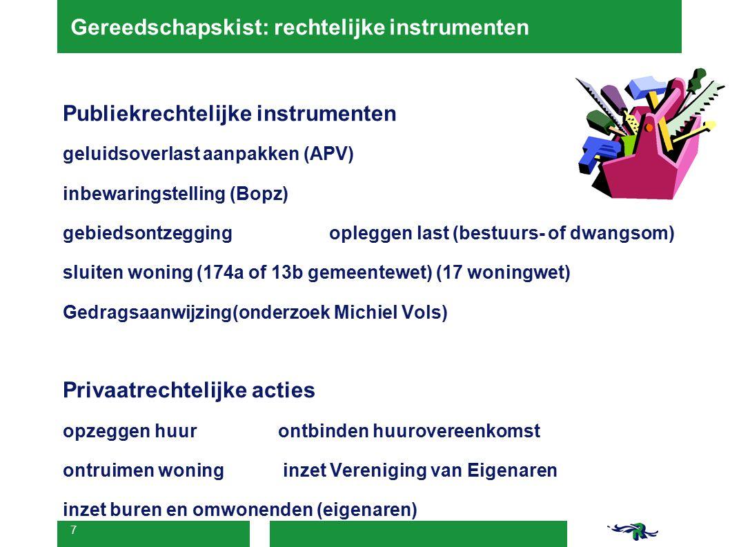 7 Gereedschapskist: rechtelijke instrumenten Publiekrechtelijke instrumenten geluidsoverlast aanpakken (APV) inbewaringstelling (Bopz) gebiedsontzegging opleggen last (bestuurs- of dwangsom) sluiten woning (174a of 13b gemeentewet) (17 woningwet) Gedragsaanwijzing(onderzoek Michiel Vols) Privaatrechtelijke acties opzeggen huurontbinden huurovereenkomst ontruimen woning inzet Vereniging van Eigenaren inzet buren en omwonenden (eigenaren)