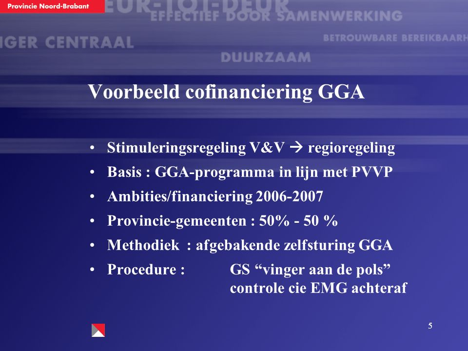 5 Voorbeeld cofinanciering GGA Stimuleringsregeling V&V  regioregeling Basis : GGA-programma in lijn met PVVP Ambities/financiering 2006-2007 Provincie-gemeenten : 50% - 50 % Methodiek : afgebakende zelfsturing GGA Procedure : GS vinger aan de pols controle cie EMG achteraf