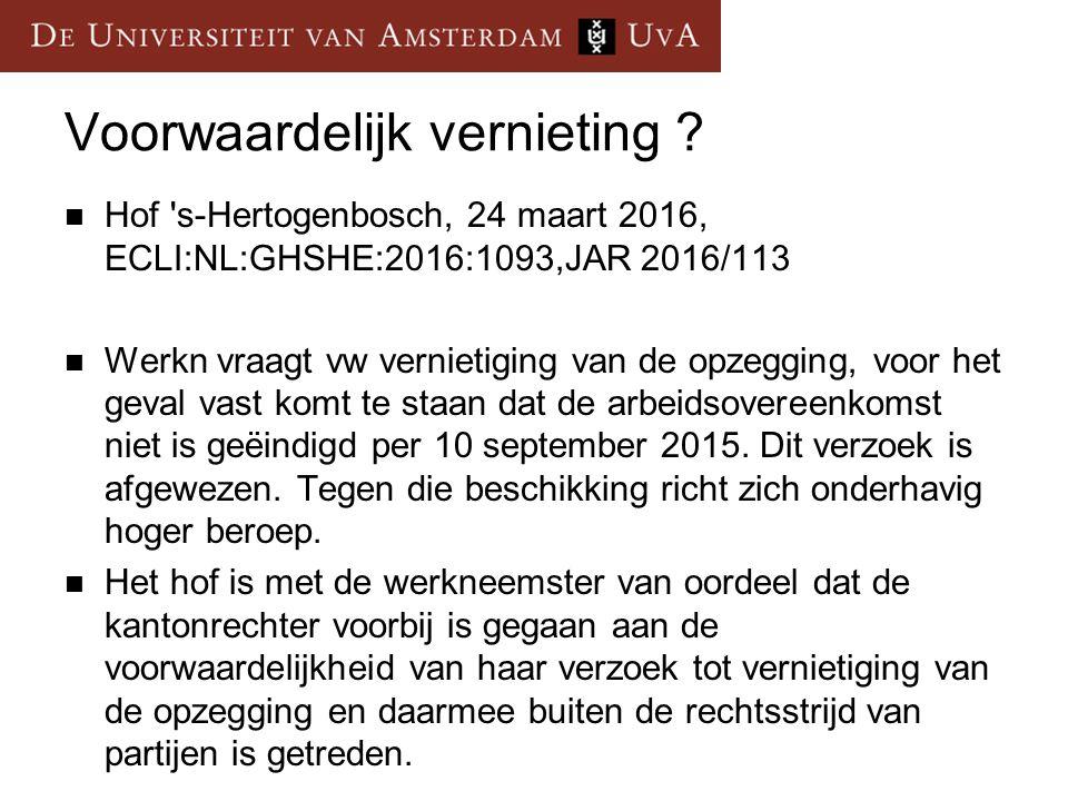 Voorwaardelijk vernieting ? Hof 's-Hertogenbosch, 24 maart 2016, ECLI:NL:GHSHE:2016:1093,JAR 2016/113 Werkn vraagt vw vernietiging van de opzegging, v