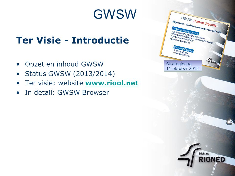 Ter Visie - Introductie Opzet en inhoud GWSW Status GWSW (2013/2014) Ter visie: website www.riool.netwww.riool.net In detail: GWSW Browser Strategieda
