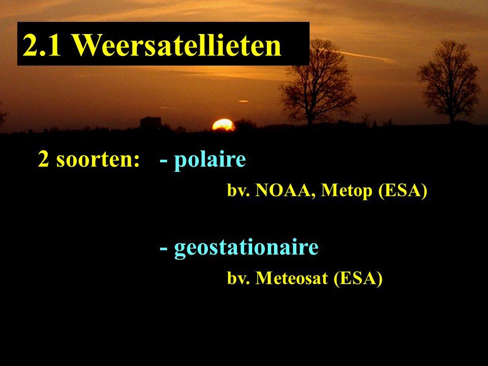 2.1 Weersatellieten 2 soorten: - polaire bv. NOAA, Metop (ESA) - geostationaire bv. Meteosat (ESA)