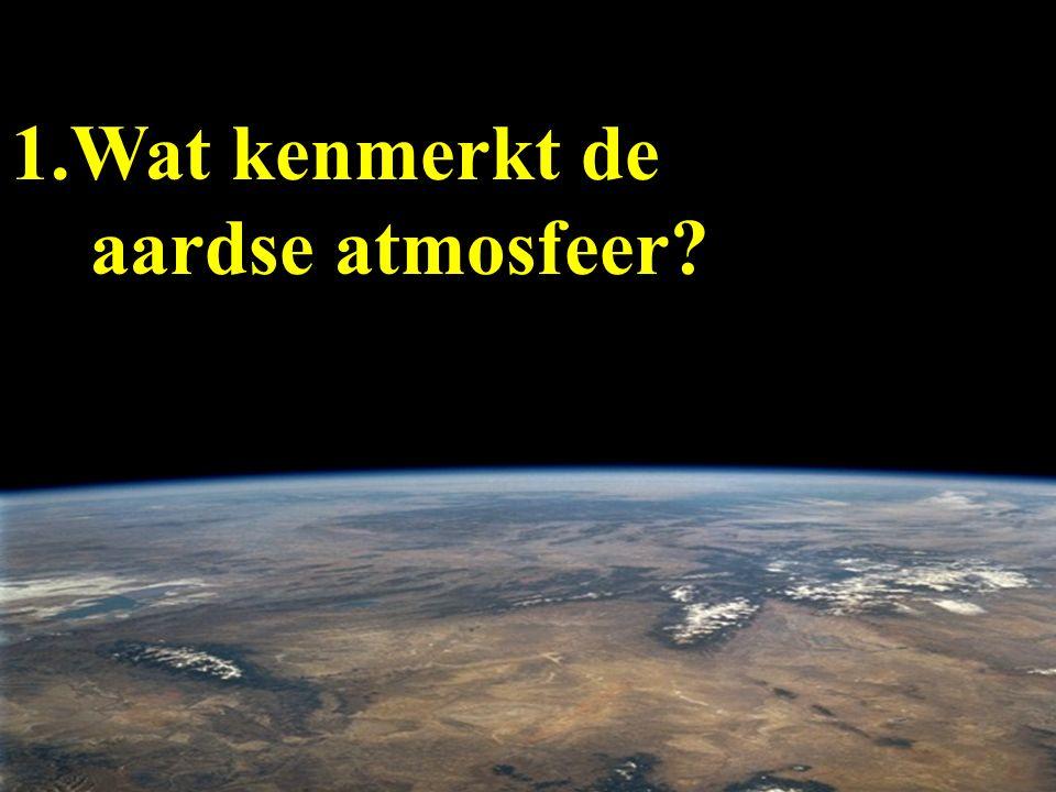 1.Wat kenmerkt de aardse atmosfeer