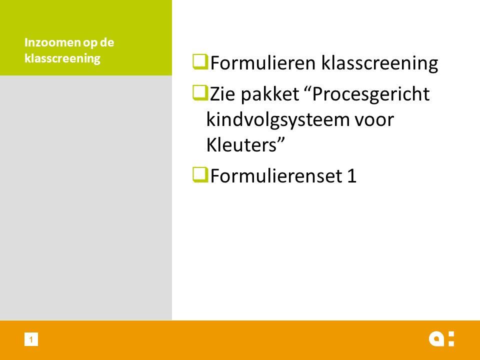 Inzoomen op de klasscreening  Formulieren klasscreening  Zie pakket Procesgericht kindvolgsysteem voor Kleuters  Formulierenset 1 1