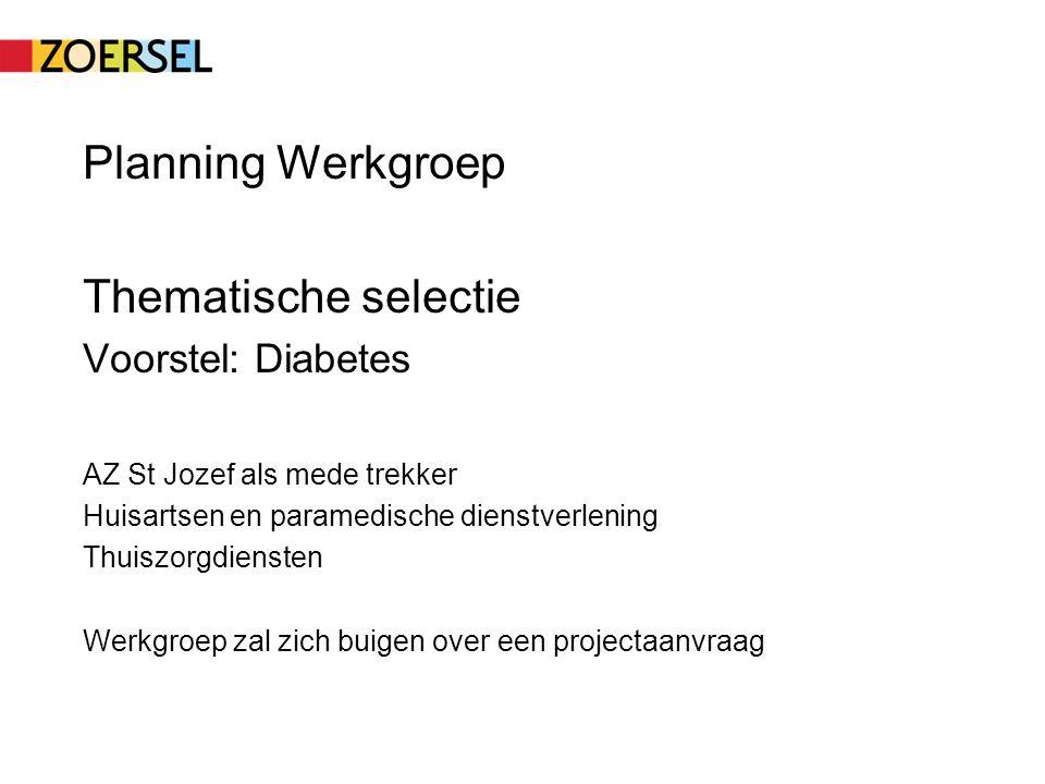 Planning Werkgroep Thematische selectie Voorstel: Diabetes AZ St Jozef als mede trekker Huisartsen en paramedische dienstverlening Thuiszorgdiensten Werkgroep zal zich buigen over een projectaanvraag