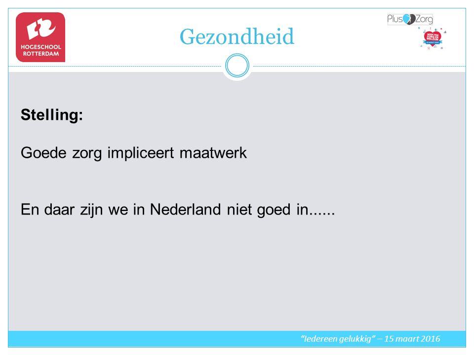 Gezondheid Iedereen gelukkig – 15 maart 2016 Stelling: Goede zorg impliceert maatwerk En daar zijn we in Nederland niet goed in......