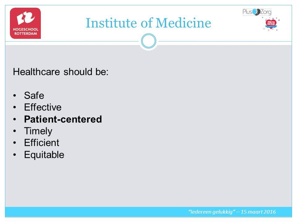 Institute of Medicine Iedereen gelukkig – 15 maart 2016 Healthcare should be: Safe Effective Patient-centered Timely Efficient Equitable