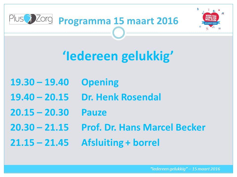 Programma 15 maart 2016 'Iedereen gelukkig' 19.30 – 19.40Opening 19.40 – 20.15 Dr.