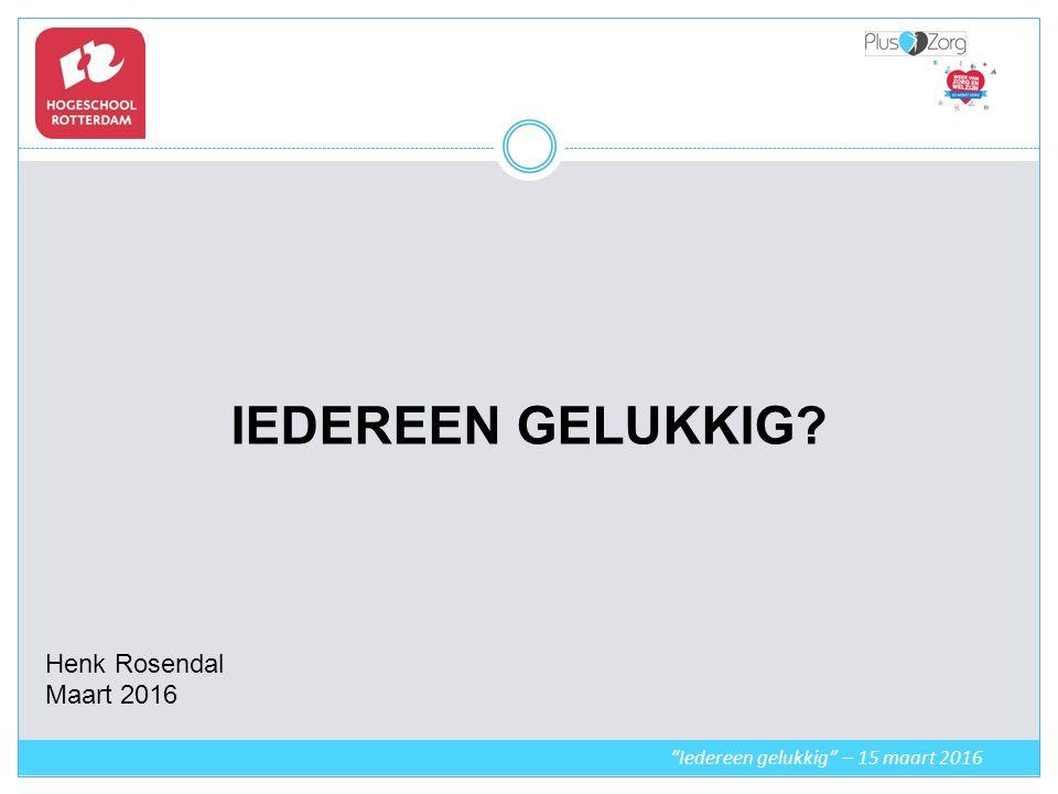 IEDEREEN GELUKKIG Henk Rosendal Maart 2016