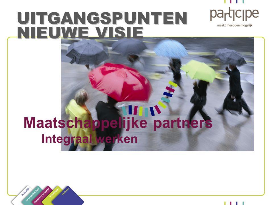 Maatschappelijke partners Integraal werken UITGANGSPUNTEN NIEUWE VISIE UITGANGSPUNTEN NIEUWE VISIE
