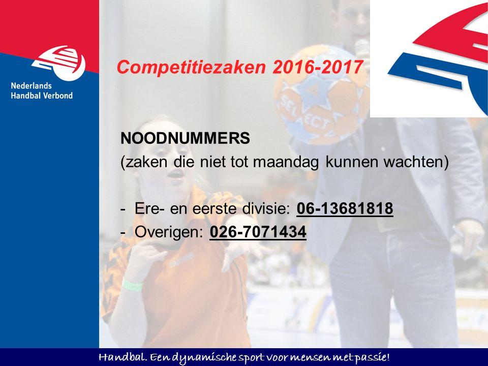 Handbal. Een dynamische sport voor mensen met passie! Competitiezaken 2016-2017 NOODNUMMERS (zaken die niet tot maandag kunnen wachten) - Ere- en eers