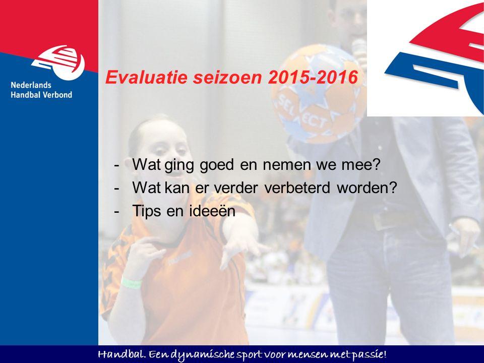 Handbal. Een dynamische sport voor mensen met passie! Evaluatie seizoen 2015-2016 -Wat ging goed en nemen we mee? -Wat kan er verder verbeterd worden?