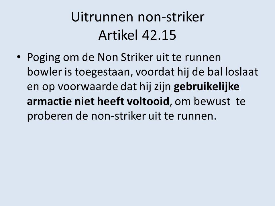 Uitrunnen non-striker Artikel 42.15 Poging om de Non Striker uit te runnen bowler is toegestaan, voordat hij de bal loslaat en op voorwaarde dat hij zijn gebruikelijke armactie niet heeft voltooid, om bewust te proberen de non-striker uit te runnen.
