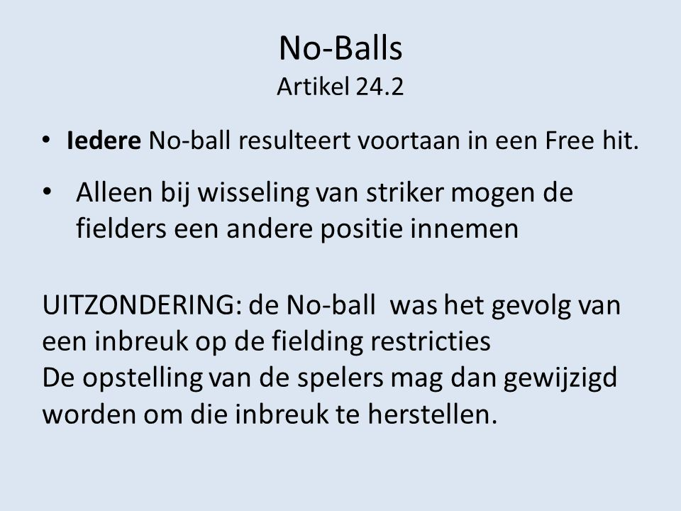No-Balls (2) Artikel 24.2 Indien de bal, voordat deze het wicket van de batsman, die de bal ontvangt, gepasseerd is en zonder een bat of een speler geraakt te hebben, de rand van de mat, een pen of enig beschot aan de zijkant van de mat raakt dan wel buiten de mat stuit, zal (zullen) de scheidsrechter(s) no ball aangeven en roepen.