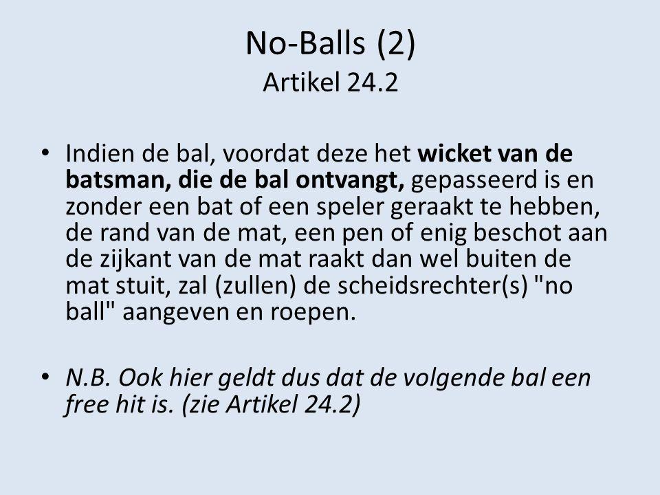 No-Balls (2) Artikel 24.2 Indien de bal, voordat deze het wicket van de batsman, die de bal ontvangt, gepasseerd is en zonder een bat of een speler ge
