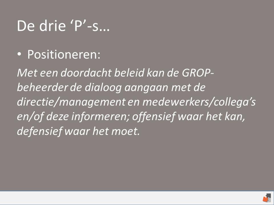 De drie 'P'-s… Positioneren: Met een doordacht beleid kan de GROP- beheerder de dialoog aangaan met de directie/management en medewerkers/collega's en/of deze informeren; offensief waar het kan, defensief waar het moet.