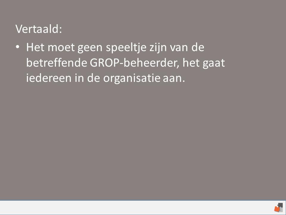 Vertaald: Het moet geen speeltje zijn van de betreffende GROP-beheerder, het gaat iedereen in de organisatie aan.