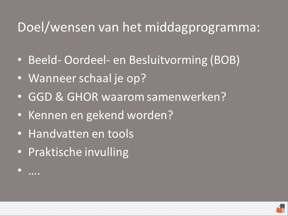 Doel/wensen van het middagprogramma: Beeld- Oordeel- en Besluitvorming (BOB) Wanneer schaal je op? GGD & GHOR waarom samenwerken? Kennen en gekend wor