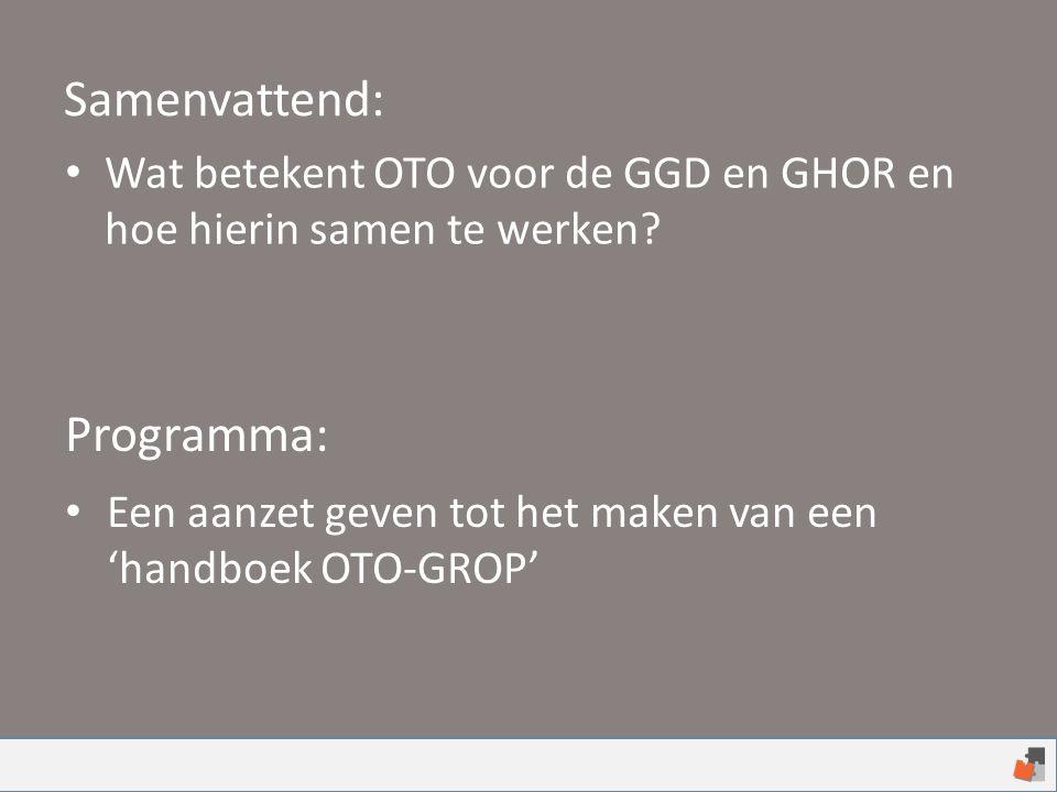 Wat betekent OTO voor de GGD en GHOR en hoe hierin samen te werken? Samenvattend: Programma: Een aanzet geven tot het maken van een 'handboek OTO-GROP