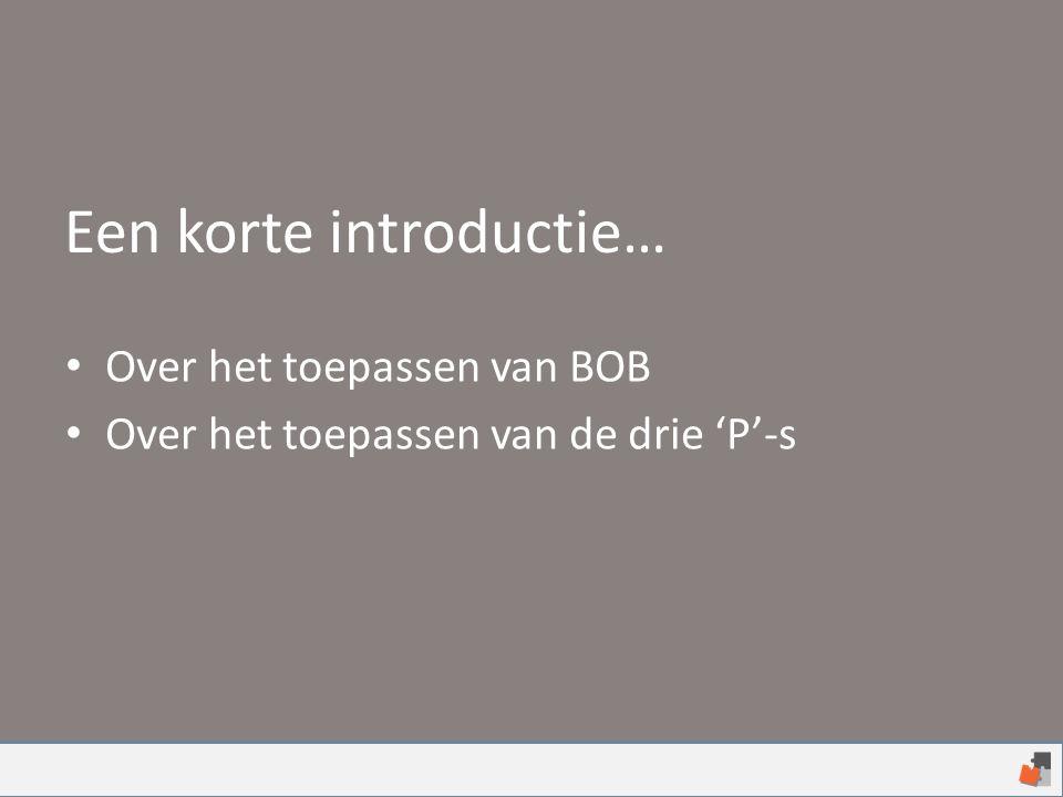 Een korte introductie… Over het toepassen van BOB Over het toepassen van de drie 'P'-s