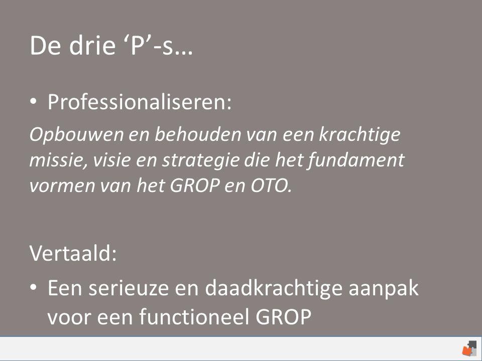 De drie 'P'-s… Professionaliseren: Opbouwen en behouden van een krachtige missie, visie en strategie die het fundament vormen van het GROP en OTO. Ver