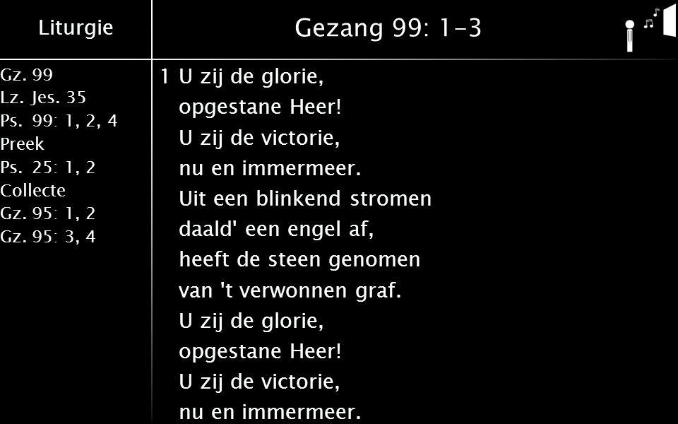 Liturgie Gz.99 Lz.Jes. 35 Ps.99: 1, 2, 4 Preek Ps.25: 1, 2 Collecte Gz.95: 1, 2 Gz.95: 3, 4 Gezang 99: 1-3 1U zij de glorie, opgestane Heer! U zij de