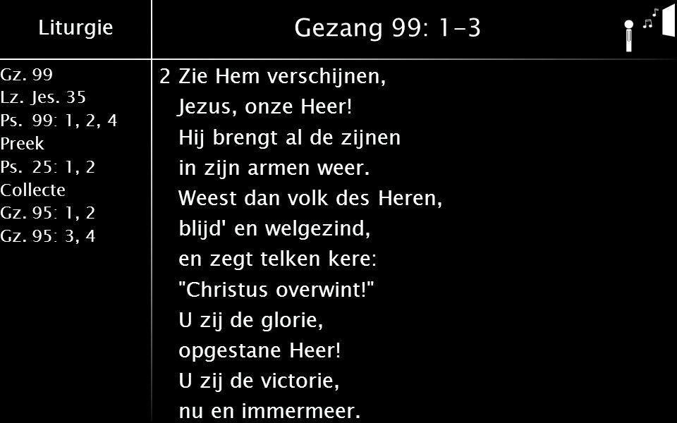 Liturgie Gz.99 Lz.Jes. 35 Ps.99: 1, 2, 4 Preek Ps.25: 1, 2 Collecte Gz.95: 1, 2 Gz.95: 3, 4 Gezang 99: 1-3 2Zie Hem verschijnen, Jezus, onze Heer! Hij