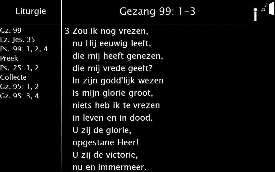 Liturgie Gz.99 Lz.Jes. 35 Ps.99: 1, 2, 4 Preek Ps.25: 1, 2 Collecte Gz.95: 1, 2 Gz.95: 3, 4 Gezang 99: 1-3 3Zou ik nog vrezen, nu Hij eeuwig leeft, di