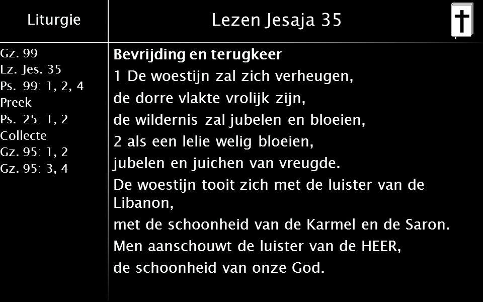 Liturgie Gz.99 Lz.Jes. 35 Ps.99: 1, 2, 4 Preek Ps.25: 1, 2 Collecte Gz.95: 1, 2 Gz.95: 3, 4 Lezen Jesaja 35 Bevrijding en terugkeer 1 De woestijn zal