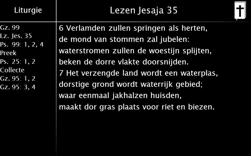 Liturgie Gz.99 Lz.Jes. 35 Ps.99: 1, 2, 4 Preek Ps.25: 1, 2 Collecte Gz.95: 1, 2 Gz.95: 3, 4 Lezen Jesaja 35 6 Verlamden zullen springen als herten, de