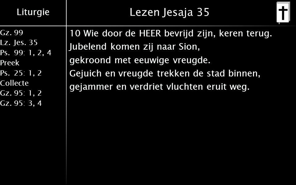 Liturgie Gz.99 Lz.Jes. 35 Ps.99: 1, 2, 4 Preek Ps.25: 1, 2 Collecte Gz.95: 1, 2 Gz.95: 3, 4 Lezen Jesaja 35 10 Wie door de HEER bevrijd zijn, keren te