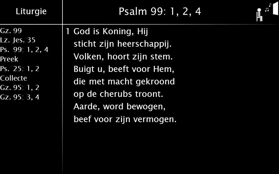 Liturgie Gz.99 Lz.Jes. 35 Ps.99: 1, 2, 4 Preek Ps.25: 1, 2 Collecte Gz.95: 1, 2 Gz.95: 3, 4 Psalm 99: 1, 2, 4 1God is Koning, Hij sticht zijn heerscha