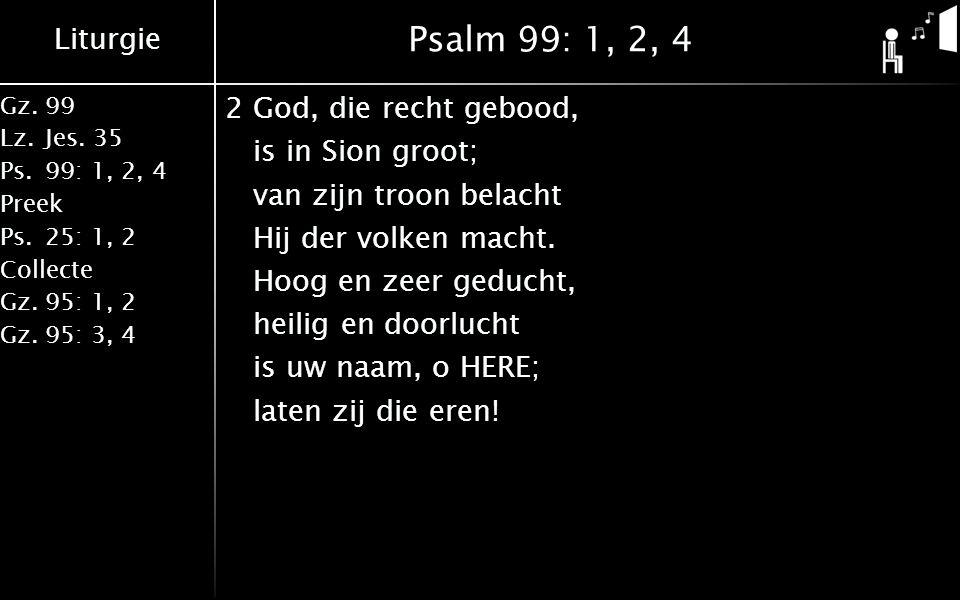 Liturgie Gz.99 Lz.Jes. 35 Ps.99: 1, 2, 4 Preek Ps.25: 1, 2 Collecte Gz.95: 1, 2 Gz.95: 3, 4 Psalm 99: 1, 2, 4 2God, die recht gebood, is in Sion groot
