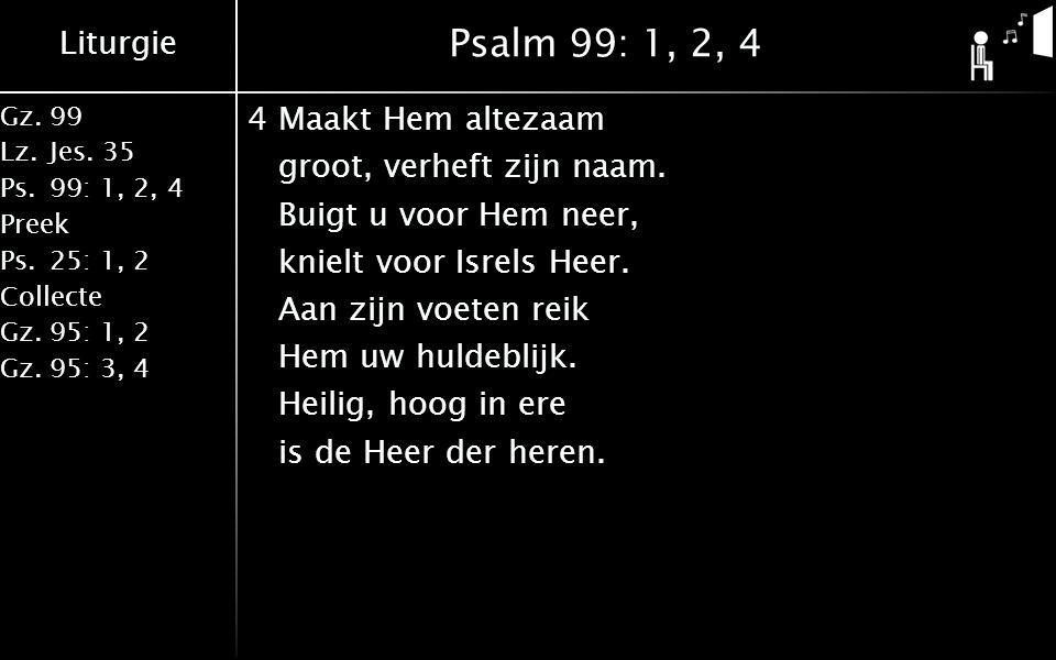 Liturgie Gz.99 Lz.Jes. 35 Ps.99: 1, 2, 4 Preek Ps.25: 1, 2 Collecte Gz.95: 1, 2 Gz.95: 3, 4 Psalm 99: 1, 2, 4 4Maakt Hem altezaam groot, verheft zijn