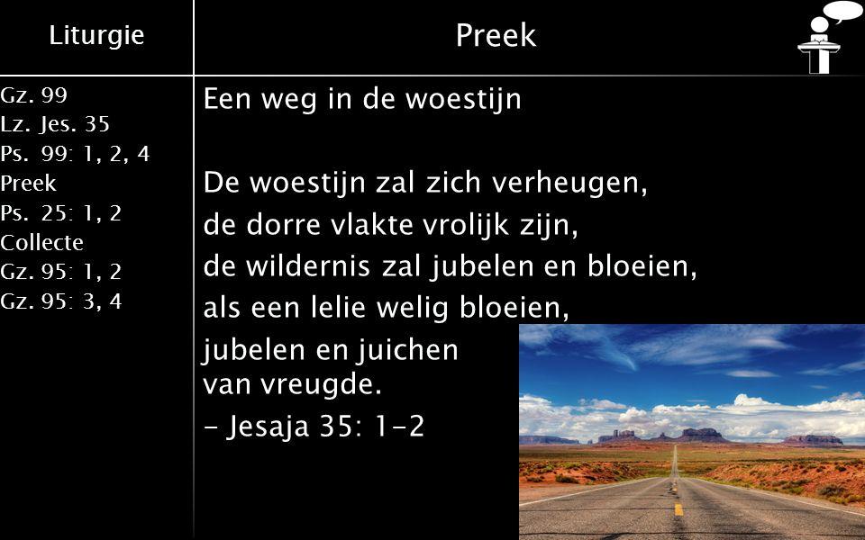 Liturgie Gz.99 Lz.Jes. 35 Ps.99: 1, 2, 4 Preek Ps.25: 1, 2 Collecte Gz.95: 1, 2 Gz.95: 3, 4 Preek Een weg in de woestijn De woestijn zal zich verheuge